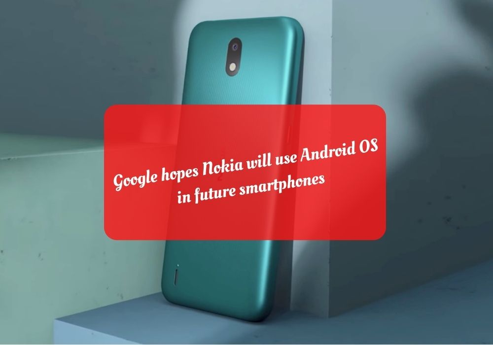 Google hopes Nokia will use Android OS in future smartphones
