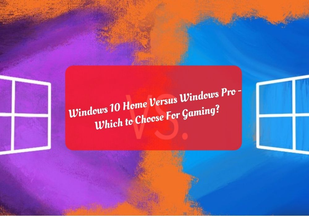 Windows 10 Home Versus Windows Pro - Which to Choose For Gaming